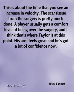 This is about the time that you see an increase in velocity. The scar tissue from the surgery is pretty much done. A player usually gets a comfort level of being over the surgery, and I think that's where Taylor is at this point. His arm feels great and he's got a lot of confidence now.