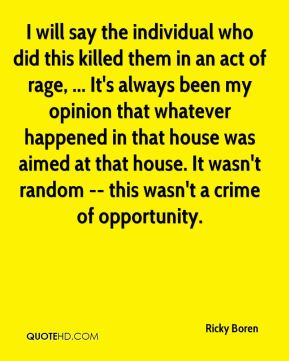 Ricky Boren  - I will say the individual who did this killed them in an act of rage, ... It's always been my opinion that whatever happened in that house was aimed at that house. It wasn't random -- this wasn't a crime of opportunity.