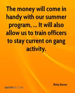 Ricky Boren  - The money will come in handy with our summer program, ... It will also allow us to train officers to stay current on gang activity.