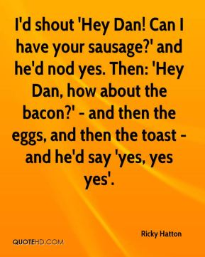 I'd shout 'Hey Dan! Can I have your sausage?' and he'd nod yes. Then: 'Hey Dan, how about the bacon?' - and then the eggs, and then the toast - and he'd say 'yes, yes yes'.