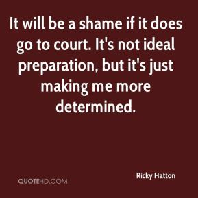 It will be a shame if it does go to court. It's not ideal preparation, but it's just making me more determined.