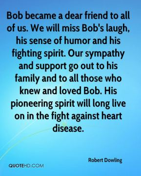 Robert Dowling  - Bob became a dear friend to all of us. We will miss Bob's laugh, his sense of humor and his fighting spirit. Our sympathy and support go out to his family and to all those who knew and loved Bob. His pioneering spirit will long live on in the fight against heart disease.