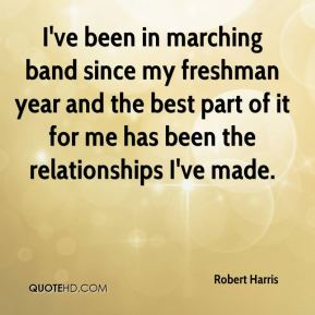 Robert Harris  - I've been in marching band since my freshman year and the best part of it for me has been the relationships I've made.