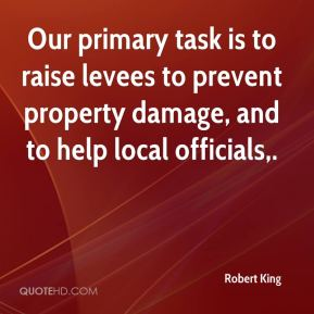 Robert King  - Our primary task is to raise levees to prevent property damage, and to help local officials.