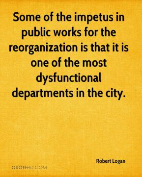 Robert Logan  - Some of the impetus in public works for the reorganization is that it is one of the most dysfunctional departments in the city.