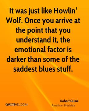 Robert Quine - It was just like Howlin' Wolf. Once you arrive at the point that you understand it, the emotional factor is darker than some of the saddest blues stuff.