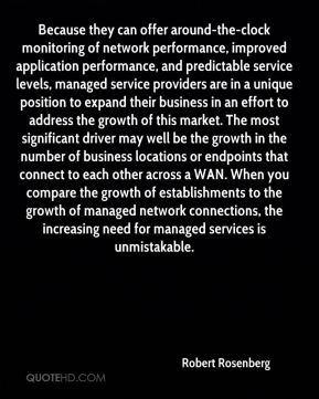 Robert Rosenberg  - Because they can offer around-the-clock monitoring of network performance, improved application performance, and predictable service levels, managed service providers are in a unique position to expand their business in an effort to address the growth of this market. The most significant driver may well be the growth in the number of business locations or endpoints that connect to each other across a WAN. When you compare the growth of establishments to the growth of managed network connections, the increasing need for managed services is unmistakable.