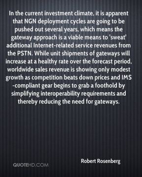 Robert Rosenberg  - In the current investment climate, it is apparent that NGN deployment cycles are going to be pushed out several years, which means the gateway approach is a viable means to 'sweat' additional Internet-related service revenues from the PSTN. While unit shipments of gateways will increase at a healthy rate over the forecast period, worldwide sales revenue is showing only modest growth as competition beats down prices and IMS-compliant gear begins to grab a foothold by simplifying interoperability requirements and thereby reducing the need for gateways.