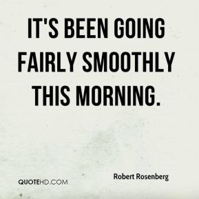 Robert Rosenberg  - it's been going fairly smoothly this morning.