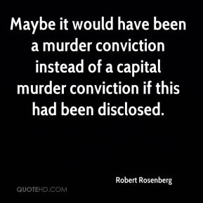 Robert Rosenberg  - Maybe it would have been a murder conviction instead of a capital murder conviction if this had been disclosed.