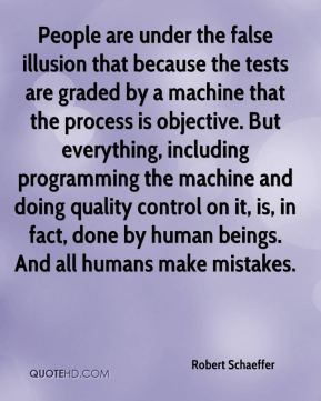People are under the false illusion that because the tests are graded by a machine that the process is objective. But everything, including programming the machine and doing quality control on it, is, in fact, done by human beings. And all humans make mistakes.