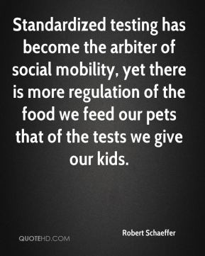 Robert Schaeffer  - Standardized testing has become the arbiter of social mobility, yet there is more regulation of the food we feed our pets that of the tests we give our kids.