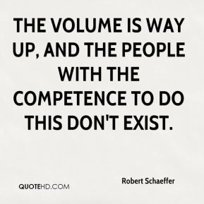 Robert Schaeffer  - The volume is way up, and the people with the competence to do this don't exist.