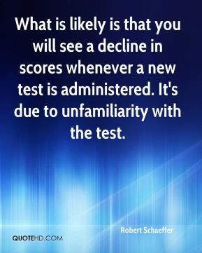 Robert Schaeffer  - What is likely is that you will see a decline in scores whenever a new test is administered. It's due to unfamiliarity with the test.
