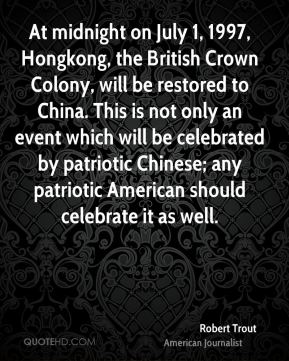At midnight on July 1, 1997, Hongkong, the British Crown Colony, will be restored to China. This is not only an event which will be celebrated by patriotic Chinese; any patriotic American should celebrate it as well.