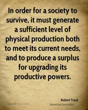 Robert Trout - In order for a society to survive, it must generate a sufficient level of physical production both to meet its current needs, and to produce a surplus for upgrading its productive powers.