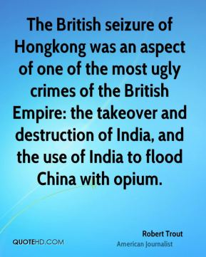 Robert Trout - The British seizure of Hongkong was an aspect of one of the most ugly crimes of the British Empire: the takeover and destruction of India, and the use of India to flood China with opium.