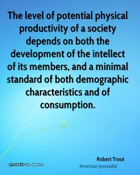 The level of potential physical productivity of a society depends on both the development of the intellect of its members, and a minimal standard of both demographic characteristics and of consumption.
