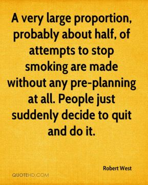 A very large proportion, probably about half, of attempts to stop smoking are made without any pre-planning at all. People just suddenly decide to quit and do it.