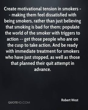 Create motivational tension in smokers -- making them feel dissatisfied with being smokers, rather than just believing that smoking is bad for them; populate the world of the smoker with triggers to action -- get those people who are on the cusp to take action. And be ready with immediate treatment for smokers who have just stopped, as well as those that planned their quit attempt in advance.