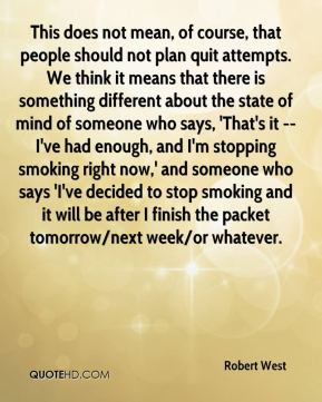 This does not mean, of course, that people should not plan quit attempts. We think it means that there is something different about the state of mind of someone who says, 'That's it -- I've had enough, and I'm stopping smoking right now,' and someone who says 'I've decided to stop smoking and it will be after I finish the packet tomorrow/next week/or whatever.