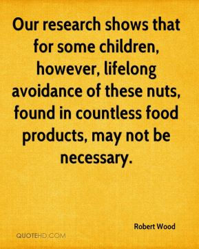 Robert Wood  - Our research shows that for some children, however, lifelong avoidance of these nuts, found in countless food products, may not be necessary.