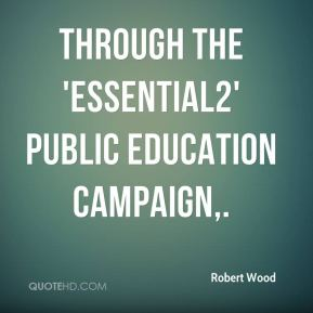 Robert Wood  - Through the 'essential2' public education campaign.