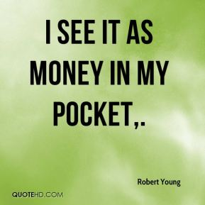 I see it as money in my pocket.