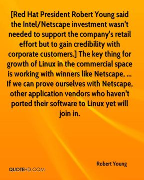 [Red Hat President Robert Young said the Intel/Netscape investment wasn't needed to support the company's retail effort but to gain credibility with corporate customers.] The key thing for growth of Linux in the commercial space is working with winners like Netscape, ... If we can prove ourselves with Netscape, other application vendors who haven't ported their software to Linux yet will join in.