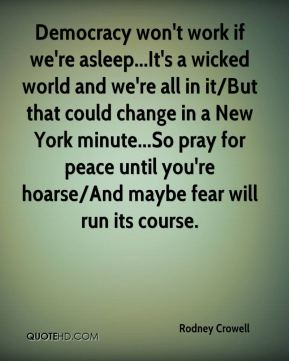 Rodney Crowell  - Democracy won't work if we're asleep...It's a wicked world and we're all in it/But that could change in a New York minute...So pray for peace until you're hoarse/And maybe fear will run its course.