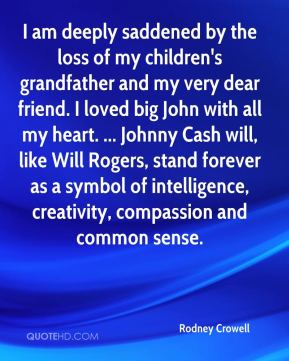 Rodney Crowell  - I am deeply saddened by the loss of my children's grandfather and my very dear friend. I loved big John with all my heart. ... Johnny Cash will, like Will Rogers, stand forever as a symbol of intelligence, creativity, compassion and common sense.