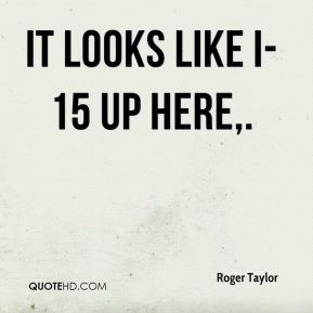 Roger Taylor  - It looks like I-15 up here.