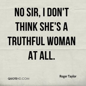 Roger Taylor  - No sir, I don't think she's a truthful woman at all.