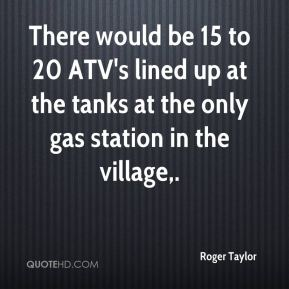 Roger Taylor  - There would be 15 to 20 ATV's lined up at the tanks at the only gas station in the village.
