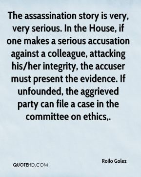 The assassination story is very, very serious. In the House, if one makes a serious accusation against a colleague, attacking his/her integrity, the accuser must present the evidence. If unfounded, the aggrieved party can file a case in the committee on ethics.