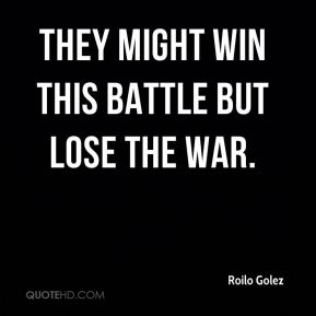 Roilo Golez  - They might win this battle but lose the war.