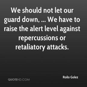 Roilo Golez  - We should not let our guard down, ... We have to raise the alert level against repercussions or retaliatory attacks.