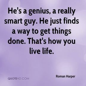 Roman Harper  - He's a genius, a really smart guy. He just finds a way to get things done. That's how you live life.