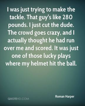 Roman Harper  - I was just trying to make the tackle. That guy's like 280 pounds. I just cut the dude. The crowd goes crazy, and I actually thought he had run over me and scored. It was just one of those lucky plays where my helmet hit the ball.