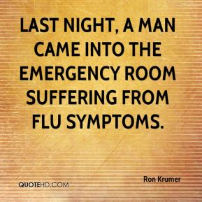 Ron Krumer  - Last night, a man came into the emergency room suffering from flu symptoms.