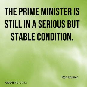 Ron Krumer  - The Prime Minister is still in a serious but stable condition.