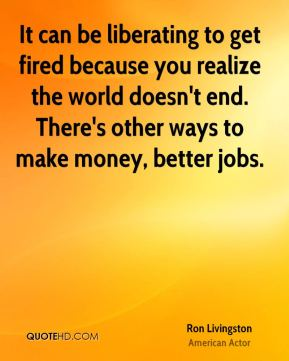 It can be liberating to get fired because you realize the world doesn't end. There's other ways to make money, better jobs.