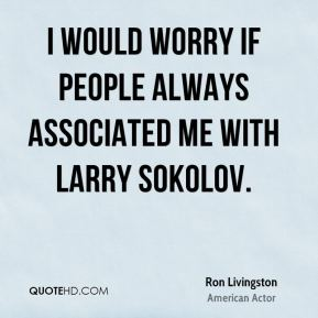 Ron Livingston - I would worry if people always associated me with Larry Sokolov.