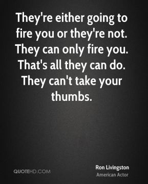 Ron Livingston - They're either going to fire you or they're not. They can only fire you. That's all they can do. They can't take your thumbs.