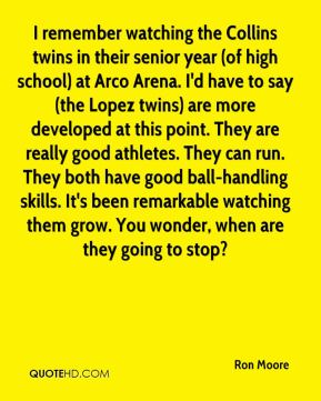 Ron Moore  - I remember watching the Collins twins in their senior year (of high school) at Arco Arena. I'd have to say (the Lopez twins) are more developed at this point. They are really good athletes. They can run. They both have good ball-handling skills. It's been remarkable watching them grow. You wonder, when are they going to stop?
