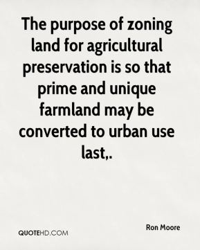 Ron Moore  - The purpose of zoning land for agricultural preservation is so that prime and unique farmland may be converted to urban use last.