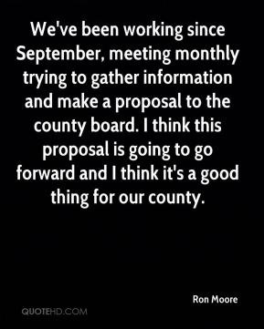 Ron Moore  - We've been working since September, meeting monthly trying to gather information and make a proposal to the county board. I think this proposal is going to go forward and I think it's a good thing for our county.