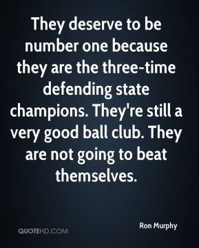 Ron Murphy  - They deserve to be number one because they are the three-time defending state champions. They're still a very good ball club. They are not going to beat themselves.