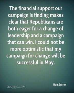 Ron Saxton  - The financial support our campaign is finding makes clear that Republicans are both eager for a change of leadership and a campaign that can win. I could not be more optimistic that my campaign for change will be successful in May.