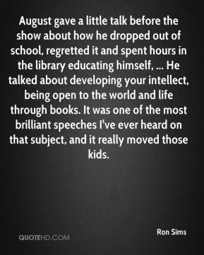 August gave a little talk before the show about how he dropped out of school, regretted it and spent hours in the library educating himself, ... He talked about developing your intellect, being open to the world and life through books. It was one of the most brilliant speeches I've ever heard on that subject, and it really moved those kids.